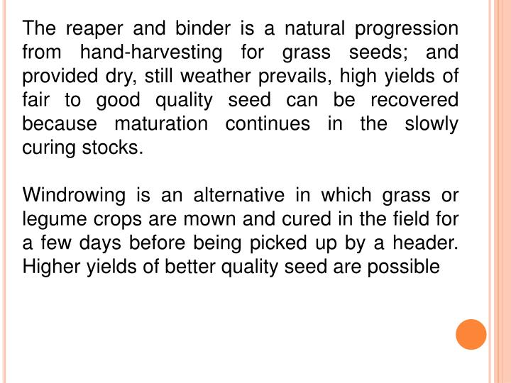 The reaper and binder is a natural progression from hand-harvesting for grass seeds; and provided dry, still weather prevails, high yields of fair to good quality seed can be recovered because maturation continues in the slowly curing stocks.