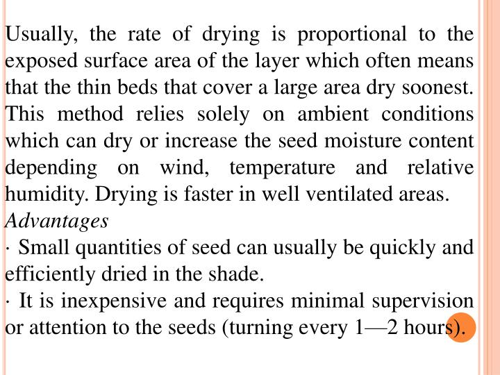 Usually, the rate of drying is proportional to the exposed surface area of the layer which often means that the thin beds that cover a large area dry soonest. This method relies solely on ambient conditions which can dry or increase the seed moisture content depending on wind, temperature and relative  humidity. Drying is faster in well ventilated areas.