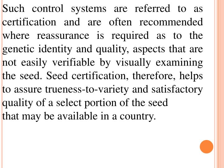 Such control systems are referred to as certification and are often recommended where reassurance is required as to the genetic identity and quality, aspects that are not easily verifiable by visually examining the seed. Seed certification, therefore, helps to assure trueness-to-variety and satisfactory quality of a select portion of the seed