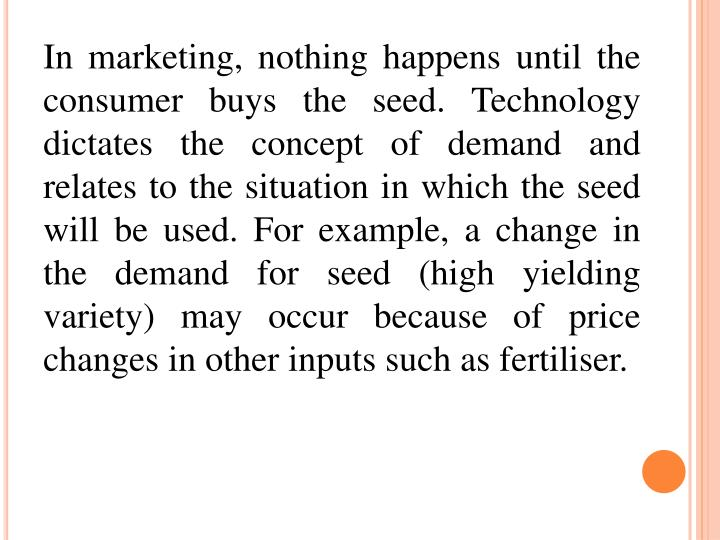In marketing, nothing happens until the consumer buys the seed. Technology dictates the concept of demand and relates to the situation in which the seed will be used. For example, a change in the demand for seed (high yielding variety) may occur because of price changes in other inputs such as fertiliser.