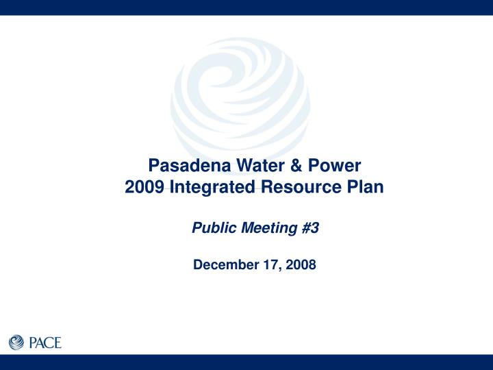 pasadena water power 2009 integrated resource plan public meeting 3 december 17 2008 n.