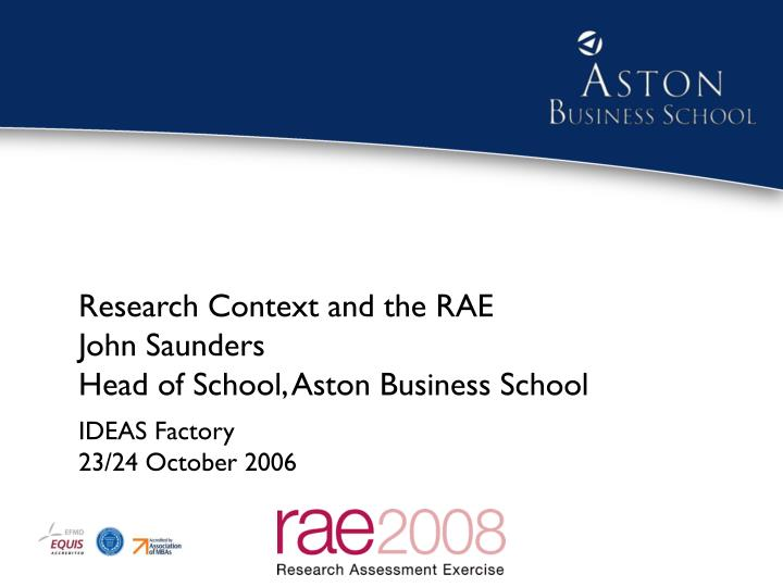 research context and the rae john saunders head of school aston business school n.