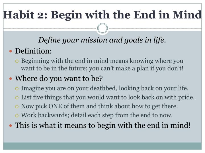7 habits begin with the end This is the second of a series of blogs which looks to uncover ''what can business analysts learn from stephen covey's work' this blog is focused on the habit of 'begin with the end in mind' this is the second habit within the 'private victory' category let's take a look at the habit, and review what can be.
