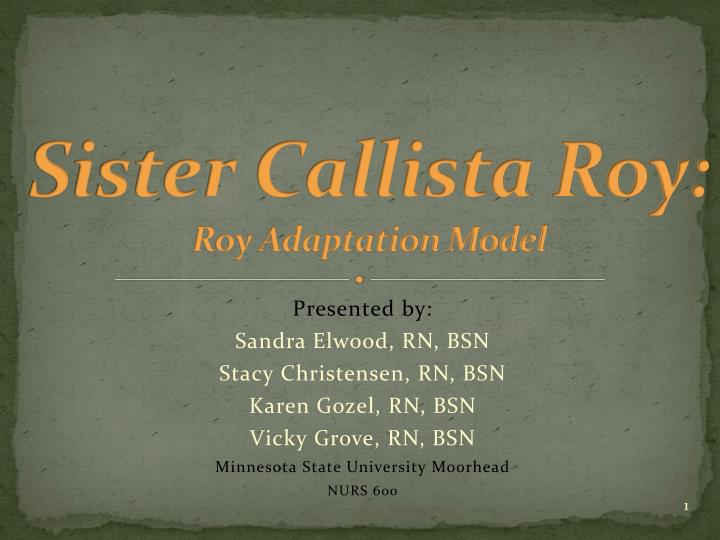 roy apdatation model Sister callista roy o born in los angeles in 1939 o application of roy's adaptation model when caring for a group of women coping with menopause journal of.
