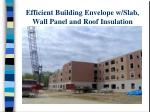 efficient building envelope w slab wall panel and roof insulation