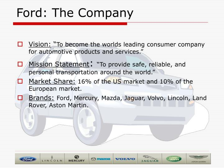 vision mission of ford motor company Ford motor company the ford motor company is in the automotive industry because of one man's vision, henry ford born in 1863, henry ford had a vision of making automobiles an affordable commodity.