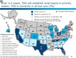 over 3 4 years tds will establish local teams in priority states tds is currently in all but one tn