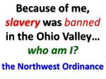because of me slavery was banned in the ohio valley who am i