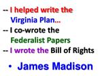i helped write the virginia plan i co wrote the federalist papers i wrote the bill of rights
