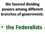 we favored dividing powers among different branches of government