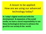 a lesson to be applied how are we using our advanced technology today