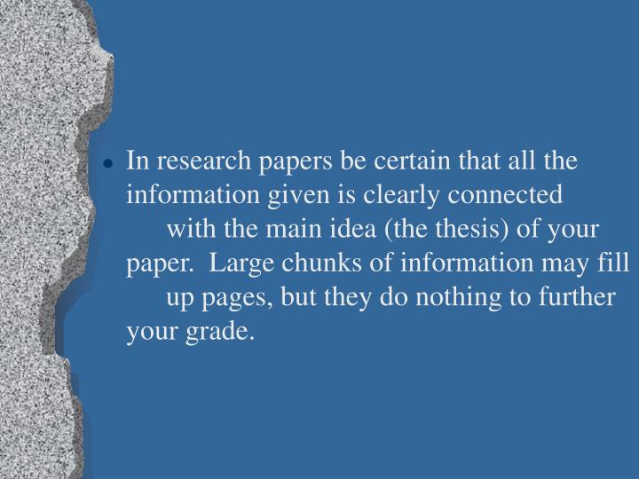 In research papers be certain that all the information given is clearly connected with the main idea (the thesis) of your paper.  Large chunks of information may fill up pages, but they do nothing to further your grade.