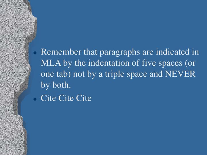 Remember that paragraphs are indicated in MLA by the indentation of five spaces (or one tab) not by a triple space and NEVER by both.