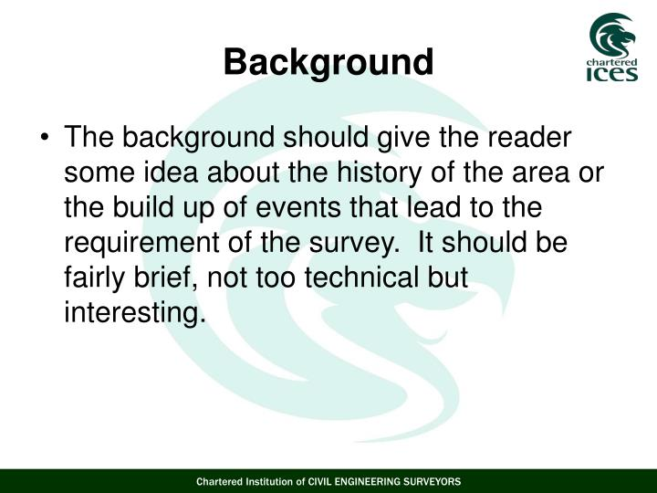 The background should give the reader some idea about the history of the area or the build up of events that lead to the requirement of the survey.  It should be fairly brief, not too technical but interesting.
