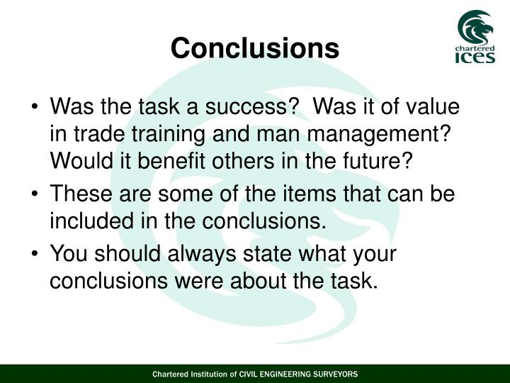 Was the task a success?  Was it of value in trade training and man management?  Would it benefit others in the future?