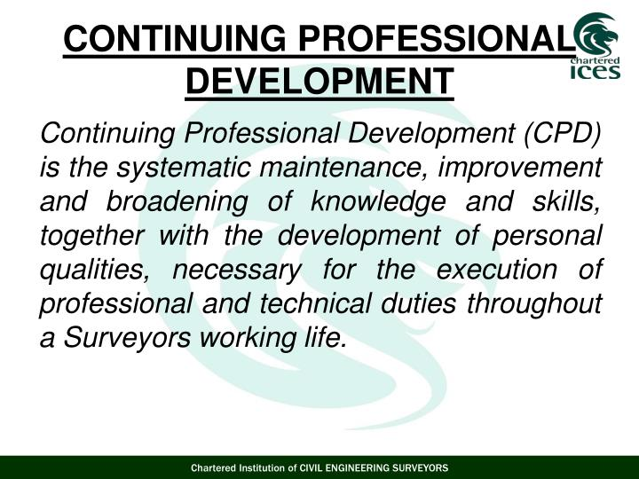 Continuing Professional Development (CPD) is the systematic maintenance, improvement and broadening of knowledge and skills, together with the development of personal qualities, necessary for the execution of professional and technical duties throughout a Surveyors working life.
