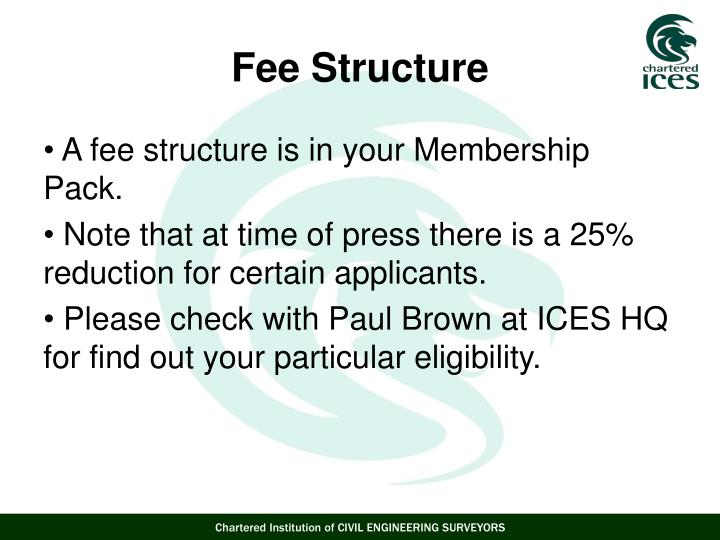 A fee structure is in your Membership  Pack.