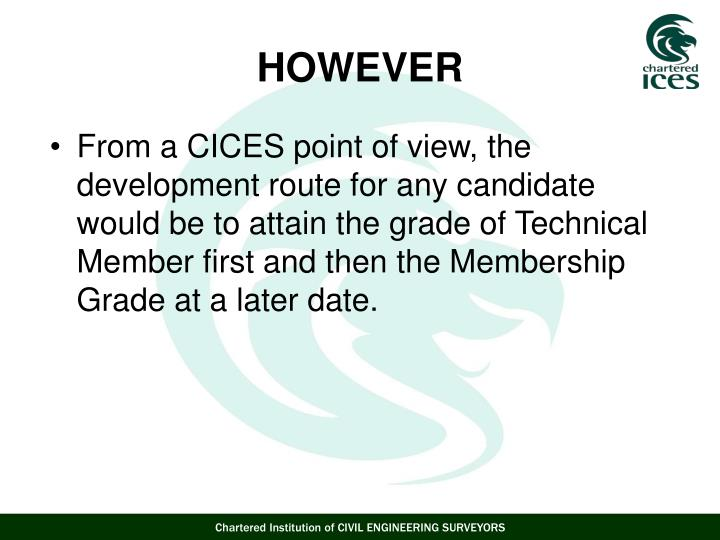From a CICES point of view, the development route for any candidate would be to attain the grade of Technical Member first and then the Membership Grade at a later date.
