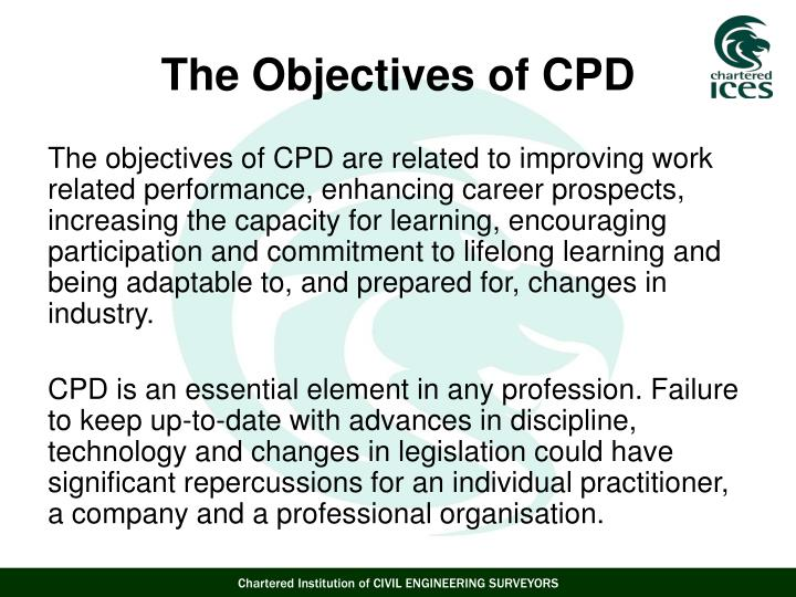 The objectives of CPD are related to improving work related performance, enhancing career prospects, increasing the capacity for learning, encouraging participation and commitment to lifelong learning and being adaptable to, and prepared for, changes in industry.