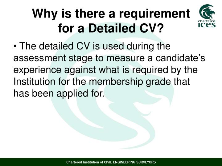 The detailed CV is used during the assessment stage to measure a candidate's experience against what is required by the Institution for the membership grade that has been applied for.