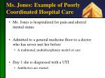 ms jones example of poorly coordinated hospital care