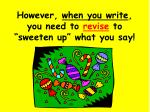 however when you write you need to revise to sweeten up what you say