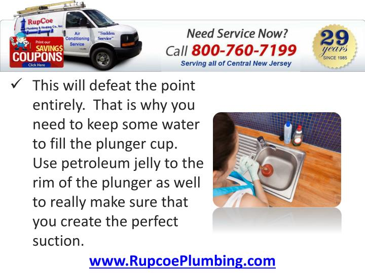 This will defeat the point entirely.  That is why you need to keep some water to fill the plunger cup.  Use petroleum jelly to the rim of the plunger as well to really make sure that you create the perfect suction.