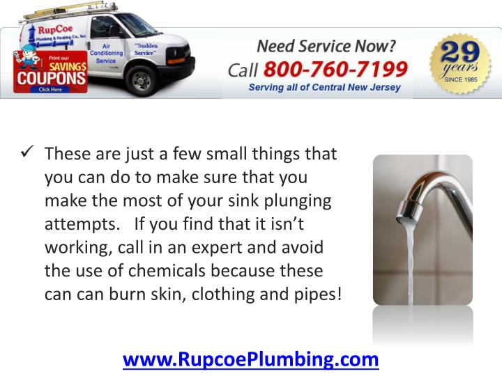 These are just a few small things that you can do to make sure that you make the most of your sink plunging attempts.   If you find that it isn't working,