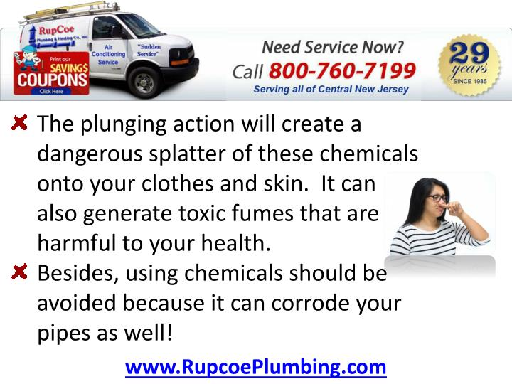 The plunging action will create a dangerous splatter of these chemicals onto your clothes and skin.  It can also generate toxic fumes that are harmful to your health.