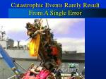 catastrophic events rarely result from a single error