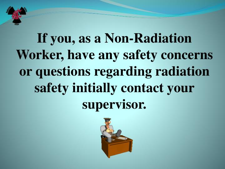 If you, as a Non-Radiation Worker, have any safety concerns or questions regarding radiation safety initially contact your supervisor.