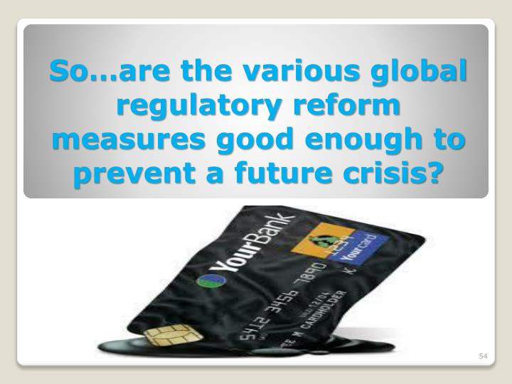 So…are the various global regulatory reform  measures good enough to prevent a future crisis?