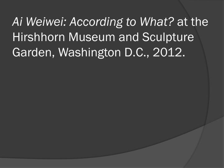 ai weiwei according to what at the hirshhorn museum and sculpture garden washington d c 2012 n.