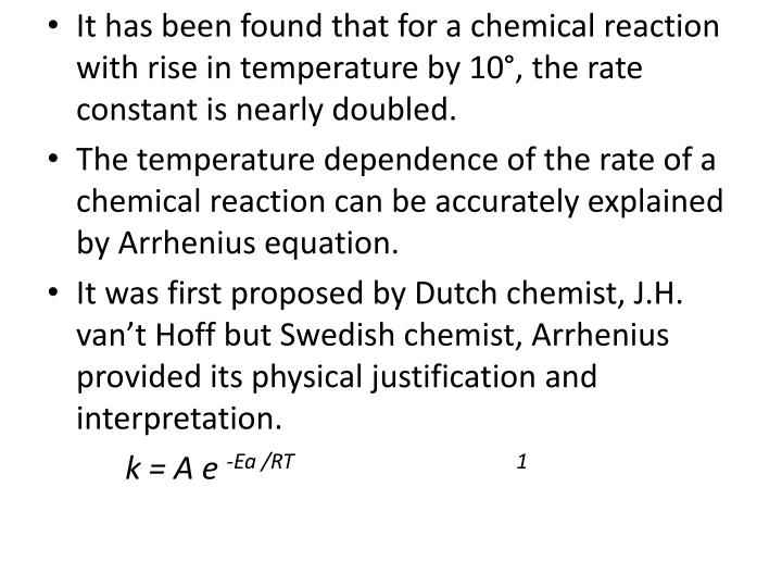 It has been found that for a chemical reaction with rise in temperature by 10°, the rate constant is nearly doubled.