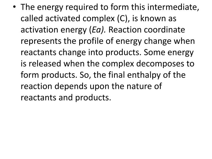 The energy required to form this intermediate, called activated complex (C), is known as activation energy (