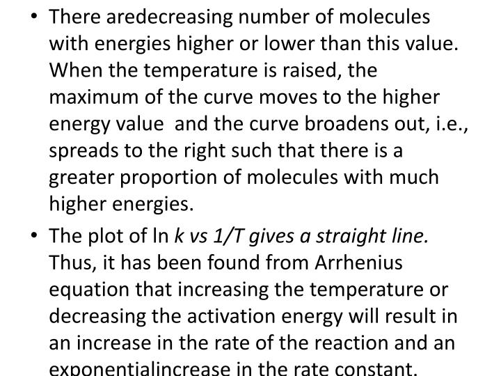 There aredecreasing number of molecules with energies higher or lower than this value. When the temperature is raised, the maximum of the curve moves to the higher energy value  and the curve broadens out, i.e., spreads to the right such that there is a greater proportion of molecules with much higher energies.