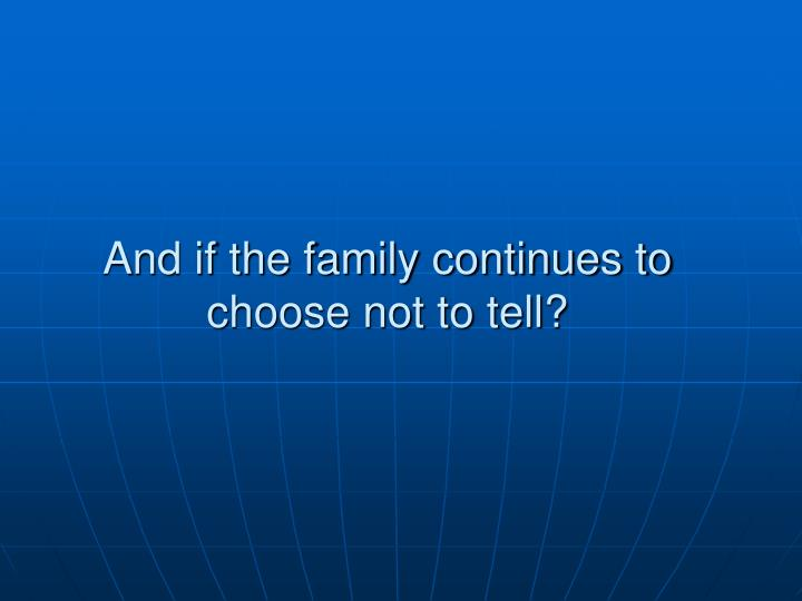 And if the family continues to choose not to tell?