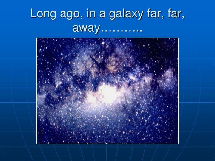 Long ago, in a galaxy far, far, away………..