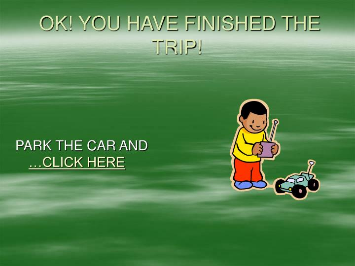 OK! YOU HAVE FINISHED THE TRIP!
