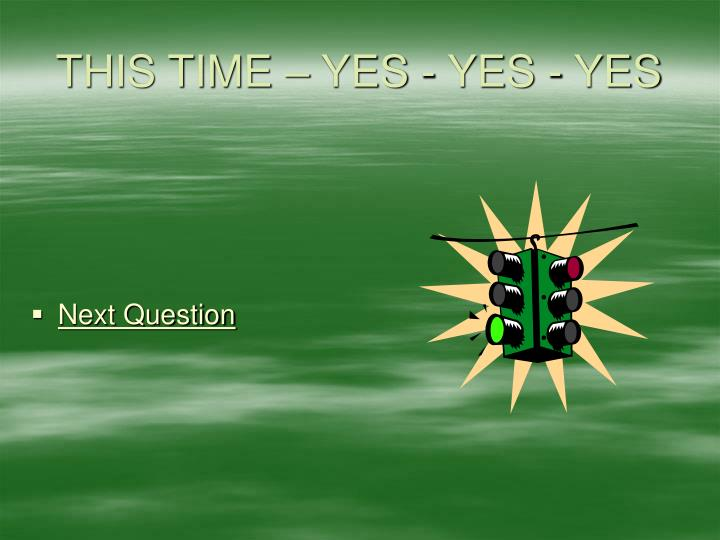 THIS TIME – YES - YES - YES