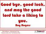 good bye good luck and may the good lord take a liking to you roy rogers