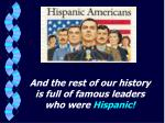 and the rest of our history is full of famous leaders who were hispanic