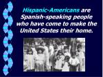 hispanic americans are spanish speaking people who have come to make the united states their home