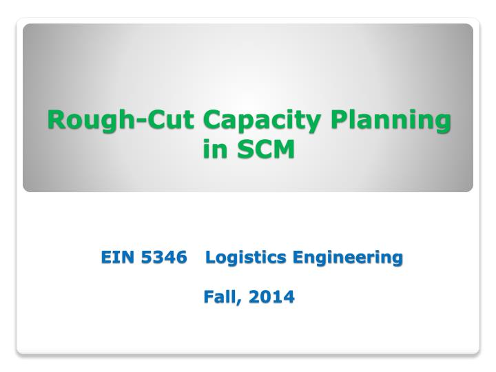 rough cut capacity planning in scm ein 5346 logistics engineering fall 2014 n.