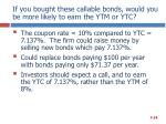 if you bought these callable bonds would you be more likely to earn the ytm or ytc