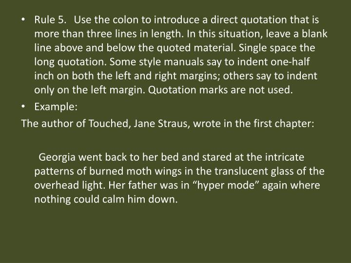 Rule 5. Use the colon to introduce a direct quotation that is more than three lines in length. In this situation, leave a blank line above and below the quoted material. Single space the long quotation. Some style manuals say to indent one-half inch on both the left and right margins; others say to indent only on the left margin. Quotation marks are not used.