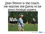 sean peyton is the coach he teaches the saints to be good football players