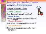 how people ketchup create answer from tomatoes simple present tense
