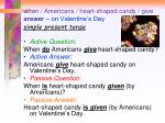 when americans heart shaped candy give answer on valentine s day simple present tense