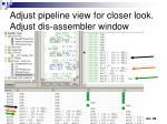 adjust pipeline view for closer look adjust dis assembler window